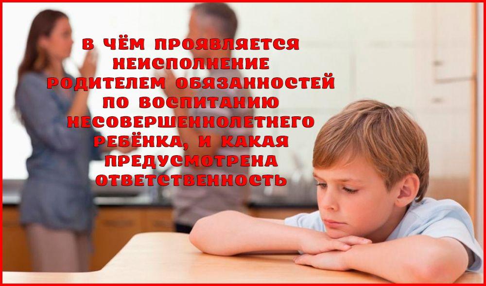 Всё про неисполнение родителями обязанностей по воспитанию несовершеннолетнего