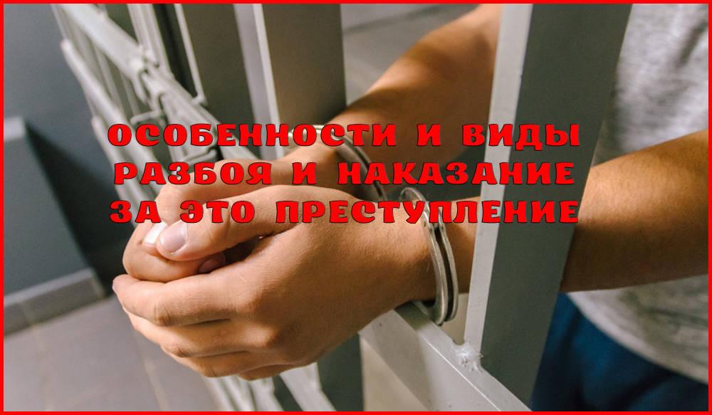Разбой как преступление: статья, виды, особенности и наказание