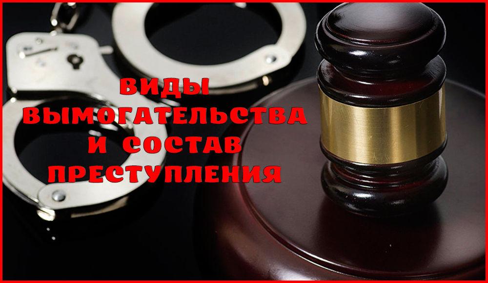 Состав и виды вымогательства – статья 163 УК РФ