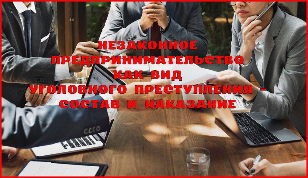 Незаконное предпринимательство: состав и виды данного преступления